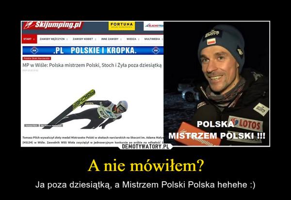 A nie mówiłem? – Ja poza dziesiątką, a Mistrzem Polski Polska hehehe :)