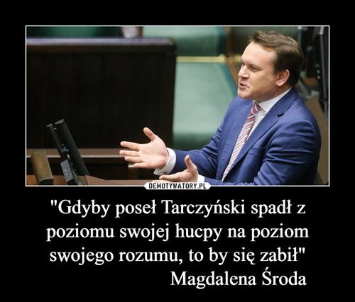 """""""Gdyby poseł Tarczyński spadł z poziomu swojej hucpy na poziom swojego rozumu, to by się zabił""""                         Magdalena Środa"""