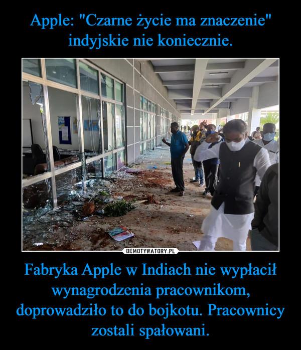Fabryka Apple w Indiach nie wypłacił wynagrodzenia pracownikom, doprowadziło to do bojkotu. Pracownicy zostali spałowani. –