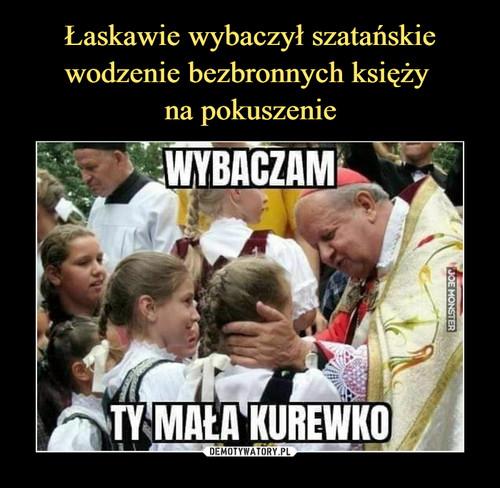 Łaskawie wybaczył szatańskie wodzenie bezbronnych księży  na pokuszenie