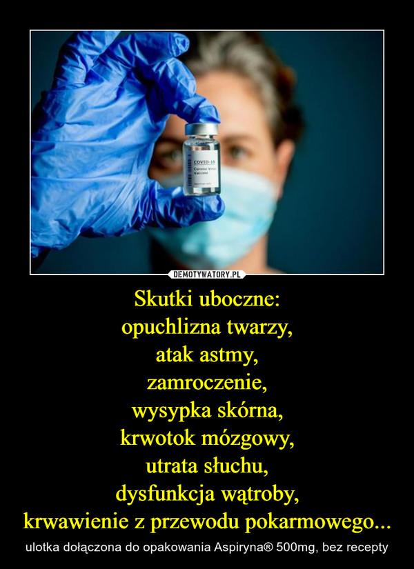 Skutki uboczne:opuchlizna twarzy,atak astmy,zamroczenie,wysypka skórna,krwotok mózgowy,utrata słuchu,dysfunkcja wątroby,krwawienie z przewodu pokarmowego... – ulotka dołączona do opakowania Aspiryna® 500mg, bez recepty