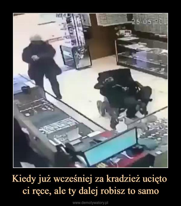 Kiedy już wcześniej za kradzież ucięto ci ręce, ale ty dalej robisz to samo –