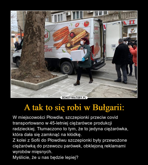 A tak to się robi w Bułgarii: – W miejscowości Płowdiw, szczepionki przeciw covid transportowano w 45-letniej ciężarówce produkcji radzieckiej. Tłumaczono to tym, że to jedyna ciężarówka, która dała się zamknąć na kłódkę.Z kolei z Sofii do Płowdiwu szczepionki były przewożone ciężarówką do przewozu parówek, obklejoną reklamami wyrobów mięsnych.Myślicie, że u nas będzie lepiej?