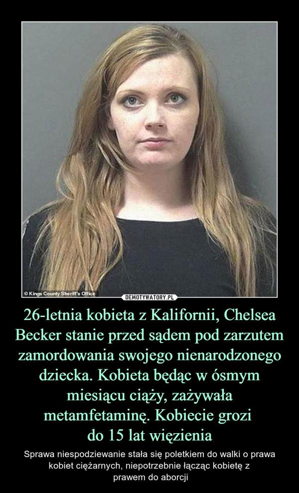 26-letnia kobieta z Kalifornii, Chelsea Becker stanie przed sądem pod zarzutem zamordowania swojego nienarodzonego dziecka. Kobieta będąc w ósmym miesiącu ciąży, zażywała metamfetaminę. Kobiecie grozi do 15 lat więzienia – Sprawa niespodziewanie stała się poletkiem do walki o prawa kobiet ciężarnych, niepotrzebnie łącząc kobietę z prawem do aborcji