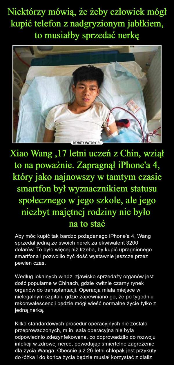 Xiao Wang ,17 letni uczeń z Chin, wziął to na poważnie. Zapragnął iPhone'a 4, który jako najnowszy w tamtym czasie smartfon był wyznacznikiem statusu społecznego w jego szkole, ale jego niezbyt majętnej rodziny nie było na to stać – Aby móc kupić tak bardzo pożądanego iPhone'a 4, Wang sprzedał jedną ze swoich nerek za ekwiwalent 3200 dolarów. To było więcej niż trzeba, by kupić upragnionego smartfona i pozwoliło żyć dość wystawnie jeszcze przez pewien czas.Według lokalnych władz, zjawisko sprzedaży organów jest dość popularne w Chinach, gdzie kwitnie czarny rynek organów do transplantacji. Operacja miała miejsce w nielegalnym szpitalu gdzie zapewniano go, że po tygodniu rekonwalescencji będzie mógł wieść normalne życie tylko z jedną nerką.Kilka standardowych procedur operacyjnych nie zostało przeprowadzonych, m.in. sala operacyjna nie była odpowiednio zdezynfekowana, co doprowadziło do rozwoju infekcji w zdrowej nerce, powodując śmiertelne zagrożenie dla życia Wanga. Obecnie już 26-letni chłopak jest przykuty do łóżka i do końca życia będzie musiał korzystać z dializ
