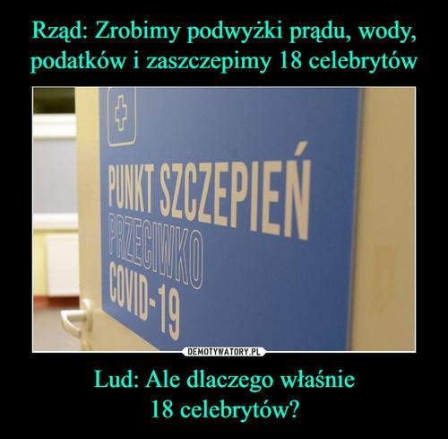 Rząd: Zrobimy podwyżki prądu, wody, podatków i zaszczepimy 18 celebrytów Lud: Ale dlaczego właśnie 18 celebrytów?