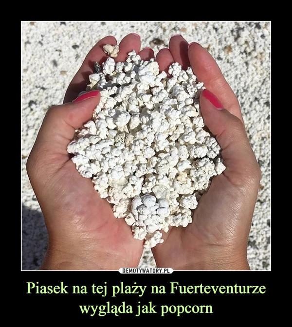Piasek na tej plaży na Fuerteventurze wygląda jak popcorn –