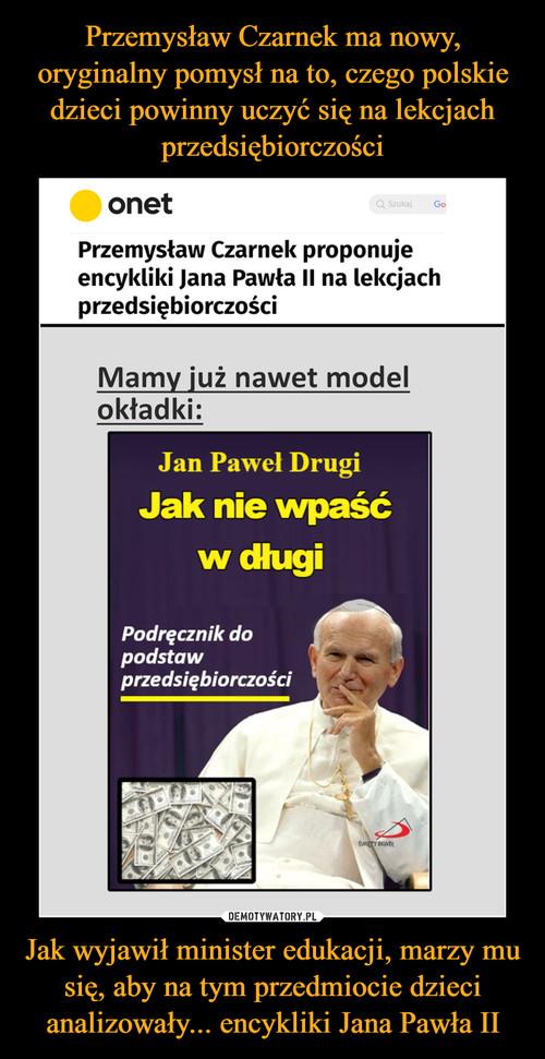 Przemysław Czarnek ma nowy, oryginalny pomysł na to, czego polskie dzieci powinny uczyć się na lekcjach przedsiębiorczości Jak wyjawił minister edukacji, marzy mu się, aby na tym przedmiocie dzieci analizowały... encykliki Jana Pawła II
