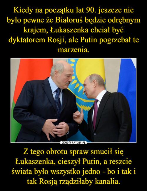 Kiedy na początku lat 90. jeszcze nie było pewne że Białoruś będzie odrębnym krajem, Łukaszenka chciał być dyktatorem Rosji, ale Putin pogrzebał te marzenia. Z tego obrotu spraw smucił się Łukaszenka, cieszył Putin, a reszcie świata było wszystko jedno - bo i tak i tak Rosją rządziłaby kanalia.