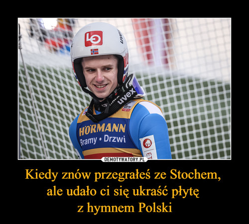 Kiedy znów przegrałeś ze Stochem,  ale udało ci się ukraść płytę  z hymnem Polski