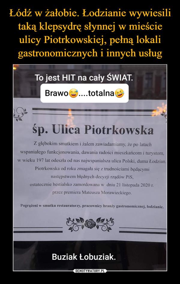 –  To jest HIT na cały ŚWIAT. r e. BrawoQ0....totalna śp. Ulica Piotrkowska Z głębokim smutkiem i żalem zawiadamiamy, że po latach wspaniałego funkcjonowania, dawania radości mieszkańcom i turystom, w wieku 197 lat odeszła od nas najwspanialsza ulica Polski, duma Łodzian. Piotrkowska od roku zmagała się z trudnościami będącymi następstwem błędnych decyzji rządów PiS, ostatecznie bestialsko zamordowana w dniu 21 listopada 2020 przez premiera Mateusza Morawieckiego. Pogrążeni w smutku restauratorzy, pracownicy branży gastronomicznej, łoc I zianie. Buziak Łobuziak.