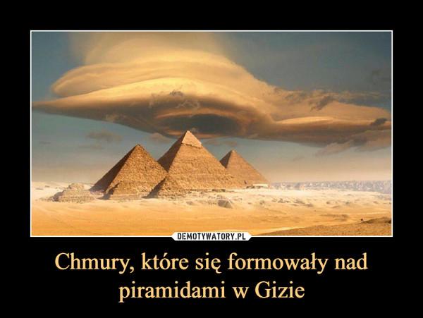 Chmury, które się formowały nad piramidami w Gizie –