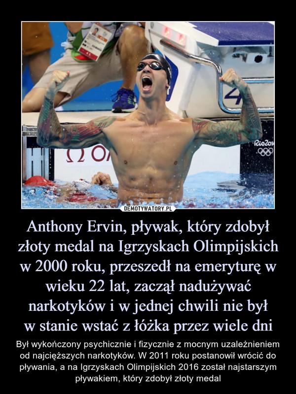 Anthony Ervin, pływak, który zdobył złoty medal na Igrzyskach Olimpijskich w 2000 roku, przeszedł na emeryturę w wieku 22 lat, zaczął nadużywać narkotyków i w jednej chwili nie byłw stanie wstać z łóżka przez wiele dni – Był wykończony psychicznie i fizycznie z mocnym uzależnieniem od najcięższych narkotyków. W 2011 roku postanowił wrócić do pływania, a na Igrzyskach Olimpijskich 2016 został najstarszym pływakiem, który zdobył złoty medal
