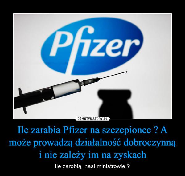 Ile zarabia Pfizer na szczepionce ? A może prowadzą działalność dobroczynną i nie zależy im na zyskach – Ile zarobią  nasi ministrowie ?