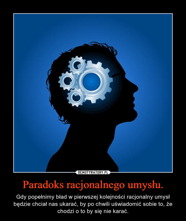 Paradoks racjonalnego umysłu. – Gdy popełnimy bład w pierwszej kolejności racjonalny umysł będzie chciał nas ukarać, by po chwili uświadomić sobie to, że chodzi o to by się nie karać.