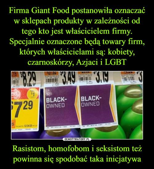 Firma Giant Food postanowiła oznaczać w sklepach produkty w zależności od tego kto jest właścicielem firmy. Specjalnie oznaczone będą towary firm, których właścicielami są: kobiety, czarnoskórzy, Azjaci i LGBT Rasistom, homofobom i seksistom też powinna się spodobać taka inicjatywa