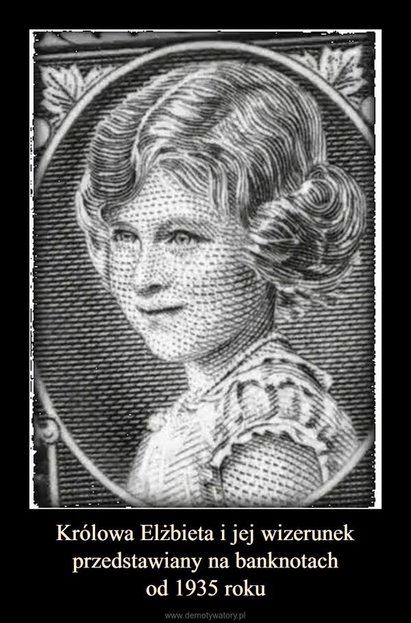 Królowa Elżbieta i jej wizerunek przedstawiany na banknotachod 1935 roku –
