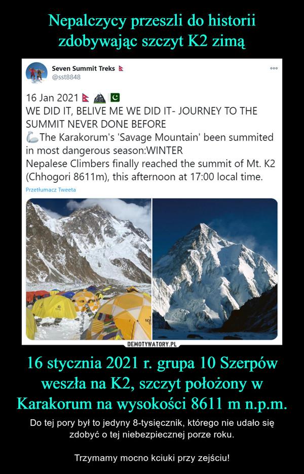 16 stycznia 2021 r. grupa 10 Szerpów weszła na K2, szczyt położony w Karakorum na wysokości 8611 m n.p.m. – Do tej pory był to jedyny 8-tysięcznik, którego nie udało sięzdobyć o tej niebezpiecznej porze roku.Trzymamy mocno kciuki przy zejściu! Seven Summit Treks000@sst884816 Jan 2021 EWE DID IT, BELIVE ME WE DID IT- JOURNEY TO THESUMMIT NEVER DONE BEFOREThe Karakorum's 'Savage Mountain' been summitedin most dangerous season:WINTERNepalese Climbers finally reached the summit of Mt. K2(Chhogori 8611m), this afternoon at 17:00 local time.Przetłumacz TweetaDEMOTYWATORY.PLNepalczycy przeszli do historiizdobywając szczyt K2 zimą!Do tej pory był to jedyny 8-tysięcznik, którego nie udało się zdobyćo tej porze roku.Dziś, 16 stycznia 2021 r. Grupa Szerpów poinformowała, żeweszła na K2, szczyt położony w Karakorum na wysokości 8611 mn.p.m.