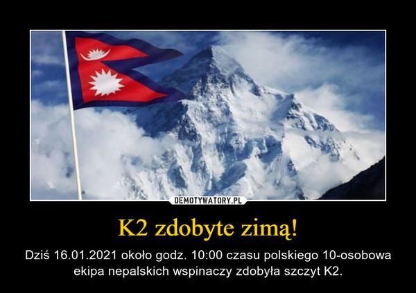 K2 zdobyte zimą! – Dziś 16.01.2021 około godz. 10:00 czasu polskiego 10-osobowa ekipa nepalskich wspinaczy zdobyła szczyt K2.