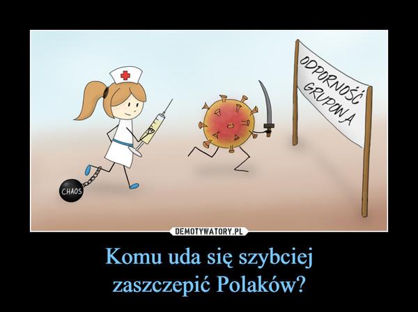 Komu uda się szybciejzaszczepić Polaków? –