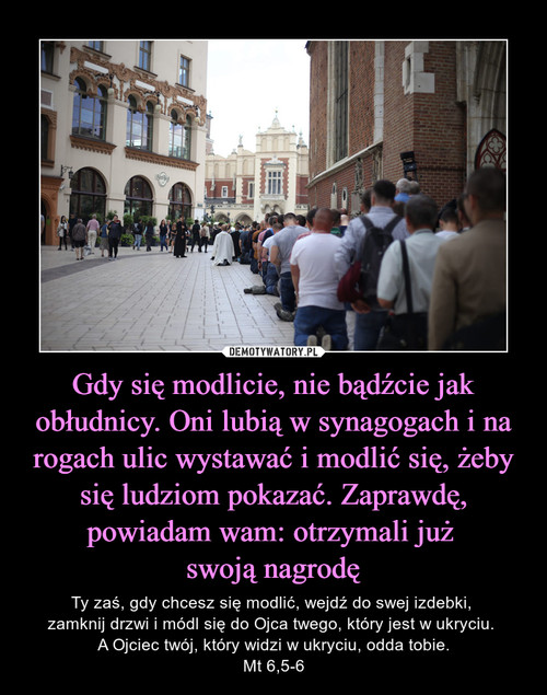 Gdy się modlicie, nie bądźcie jak obłudnicy. Oni lubią w synagogach i na rogach ulic wystawać i modlić się, żeby się ludziom pokazać. Zaprawdę, powiadam wam: otrzymali już  swoją nagrodę