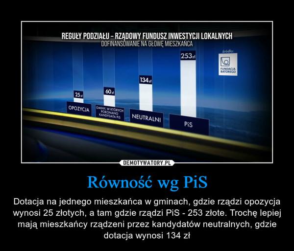 Równość wg PiS – Dotacja na jednego mieszkańca w gminach, gdzie rządzi opozycja wynosi 25 złotych, a tam gdzie rządzi PiS - 253 złote. Trochę lepiej mają mieszkańcy rządzeni przez kandydatów neutralnych, gdzie dotacja wynosi 134 zł