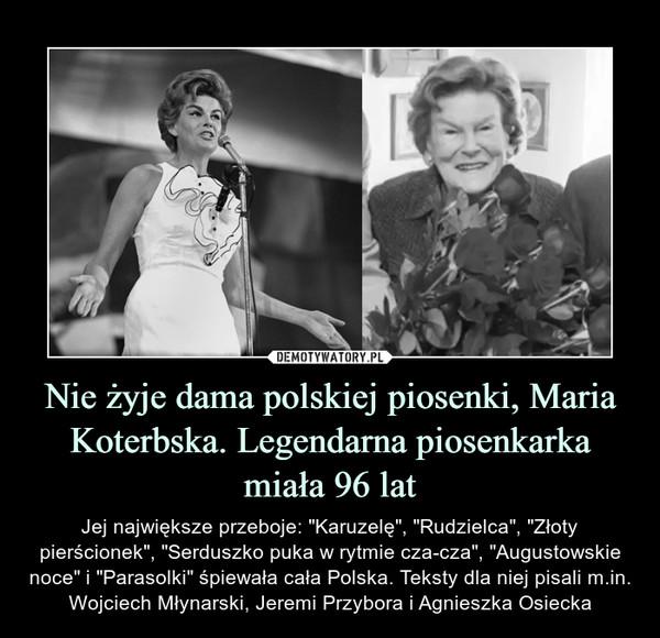 """Nie żyje dama polskiej piosenki, Maria Koterbska. Legendarna piosenkarka miała 96 lat – Jej największe przeboje: """"Karuzelę"""", """"Rudzielca"""", """"Złoty pierścionek"""", """"Serduszko puka w rytmie cza-cza"""", """"Augustowskie noce"""" i """"Parasolki"""" śpiewała cała Polska. Teksty dla niej pisali m.in. Wojciech Młynarski, Jeremi Przybora i Agnieszka Osiecka"""