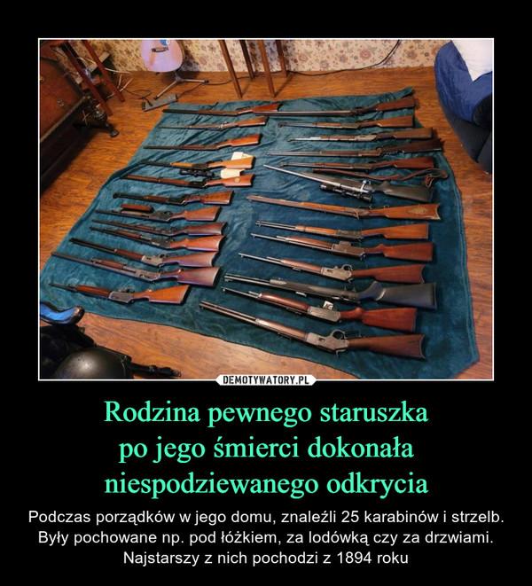 Rodzina pewnego staruszkapo jego śmierci dokonałaniespodziewanego odkrycia – Podczas porządków w jego domu, znaleźli 25 karabinów i strzelb. Były pochowane np. pod łóżkiem, za lodówką czy za drzwiami. Najstarszy z nich pochodzi z 1894 roku