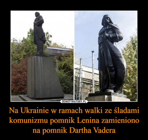 Na Ukrainie w ramach walki ze śladami komunizmu pomnik Lenina zamieniono na pomnik Dartha Vadera