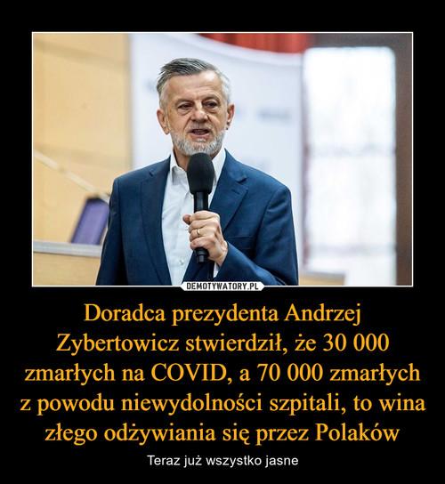 Doradca prezydenta Andrzej Zybertowicz stwierdził, że 30 000 zmarłych na COVID, a 70 000 zmarłych z powodu niewydolności szpitali, to wina złego odżywiania się przez Polaków