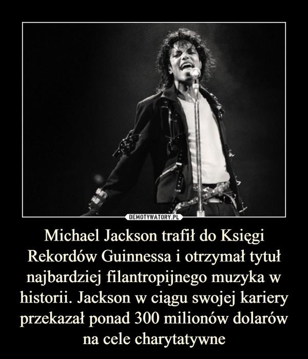 Michael Jackson trafił do Księgi Rekordów Guinnessa i otrzymał tytuł najbardziej filantropijnego muzyka w historii. Jackson w ciągu swojej kariery przekazał ponad 300 milionów dolarów na cele charytatywne –