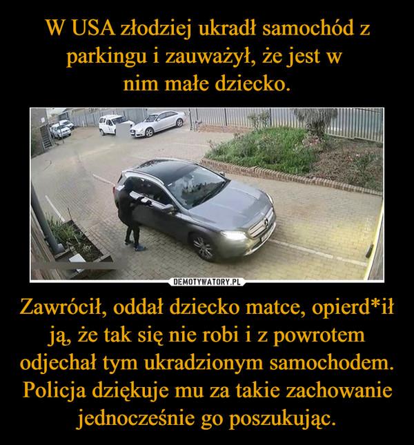Zawrócił, oddał dziecko matce, opierd*ił ją, że tak się nie robi i z powrotem odjechał tym ukradzionym samochodem. Policja dziękuje mu za takie zachowanie jednocześnie go poszukując. –