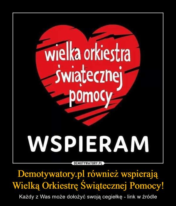 Demotywatory.pl również wspierają Wielką Orkiestrę Świątecznej Pomocy! – Każdy z Was może dołożyć swoją cegiełkę - link w źródle Wielka Orkiestra Świątecznej PomocyWSPIERAM