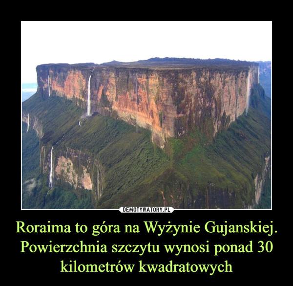 Roraima to góra na Wyżynie Gujanskiej.Powierzchnia szczytu wynosi ponad 30 kilometrów kwadratowych –