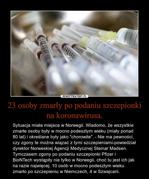 """23 osoby zmarły po podaniu szczepionki na koronawirusa. – Sytuacja miała miejsce w Norwegii. Wiadomo, że wszystkie zmarłe osoby były w mocno podeszłym wieku (miały ponad 80 lat) i określane były jako """"chorowite"""". - Nie ma pewności, czy zgony te można wiązać z tymi szczepieniami-powiedział dyrektor Norweskiej Agencji Medycznej Steinar Madsen. Tymczasem zgony po podaniu szczepionki Pfizer i BioNTech wystąpiły nie tylko w Norwegii, choć tu jest ich jak na razie najwięcej. 10 osób w mocno podeszłym wieku zmarło po szczepieniu w Niemczech, 4 w Szwajcarii."""