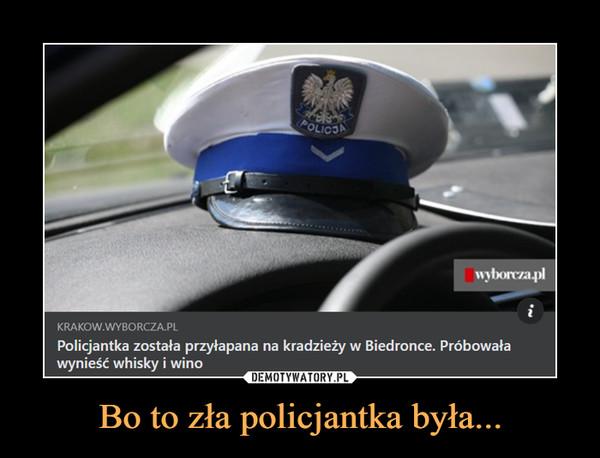 Bo to zła policjantka była... –  Policjantka została przyłapana na kradzieży w Biedronce. Próbowaławynieść whisky i wino