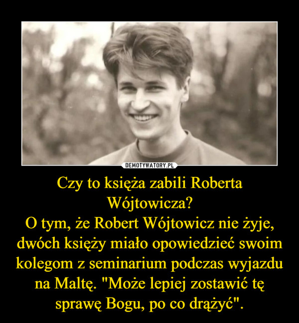 """Czy to księża zabili Roberta Wójtowicza?O tym, że Robert Wójtowicz nie żyje, dwóch księży miało opowiedzieć swoim kolegom z seminarium podczas wyjazdu na Maltę. """"Może lepiej zostawić tę sprawę Bogu, po co drążyć"""". –"""