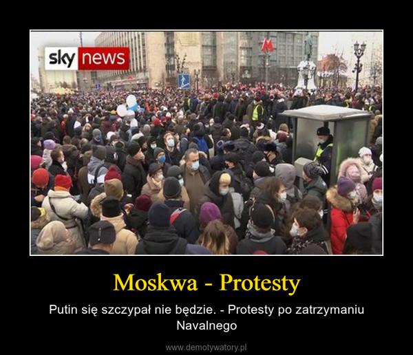 Moskwa - Protesty – Putin się szczypał nie będzie. - Protesty po zatrzymaniu Navalnego