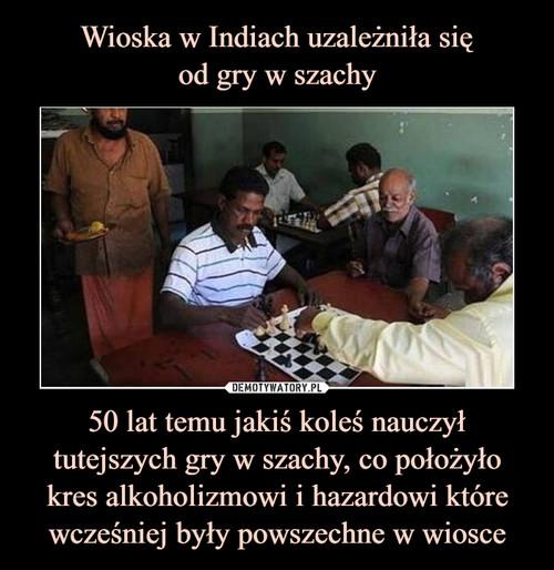Wioska w Indiach uzależniła się od gry w szachy 50 lat temu jakiś koleś nauczył tutejszych gry w szachy, co położyło kres alkoholizmowi i hazardowi które wcześniej były powszechne w wiosce