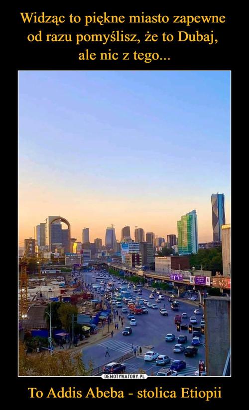 Widząc to piękne miasto zapewne  od razu pomyślisz, że to Dubaj,  ale nic z tego... To Addis Abeba - stolica Etiopii
