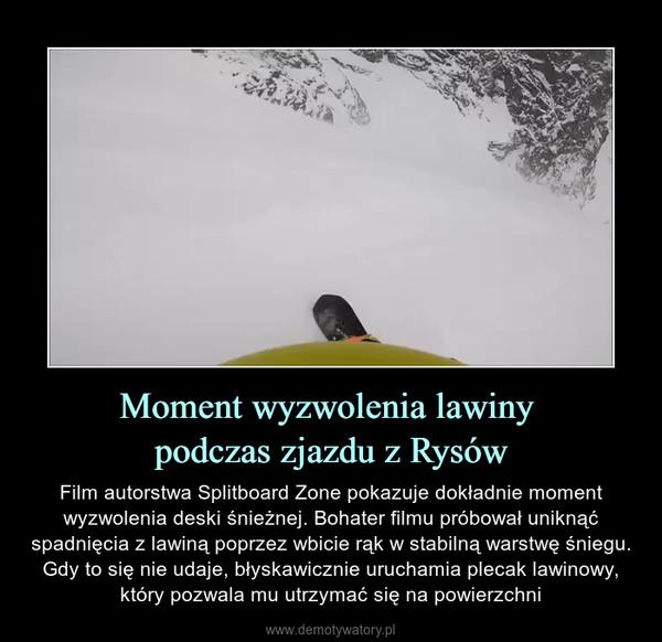Moment wyzwolenia lawiny podczas zjazdu z Rysów – Film autorstwa Splitboard Zone pokazuje dokładnie moment wyzwolenia deski śnieżnej. Bohater filmu próbował uniknąć spadnięcia z lawiną poprzez wbicie rąk w stabilną warstwę śniegu. Gdy to się nie udaje, błyskawicznie uruchamia plecak lawinowy, który pozwala mu utrzymać się na powierzchni