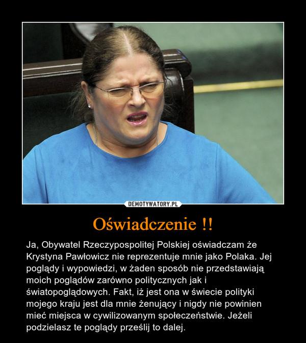 Oświadczenie !! – Ja, Obywatel Rzeczypospolitej Polskiej oświadczam że Krystyna Pawłowicz nie reprezentuje mnie jako Polaka. Jej poglądy i wypowiedzi, w żaden sposób nie przedstawiają moich poglądów zarówno politycznych jak i światopoglądowych. Fakt, iż jest ona w świecie polityki mojego kraju jest dla mnie żenujący i nigdy nie powinien mieć miejsca w cywilizowanym społeczeństwie. Jeżeli podzielasz te poglądy prześlij to dalej.
