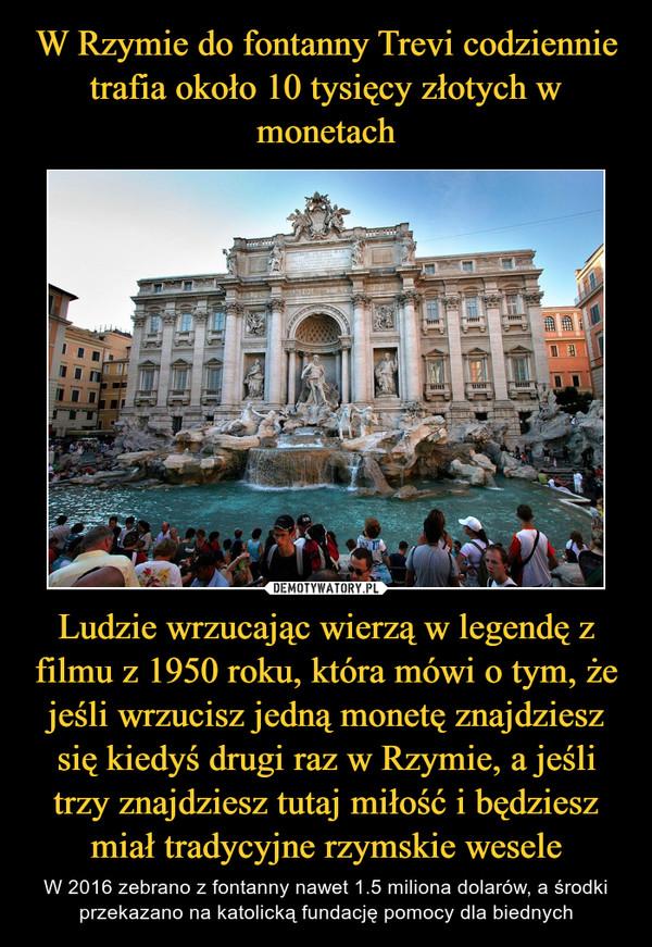 Ludzie wrzucając wierzą w legendę z filmu z 1950 roku, która mówi o tym, że jeśli wrzucisz jedną monetę znajdziesz się kiedyś drugi raz w Rzymie, a jeśli trzy znajdziesz tutaj miłość i będziesz miał tradycyjne rzymskie wesele – W 2016 zebrano z fontanny nawet 1.5 miliona dolarów, a środki przekazano na katolicką fundację pomocy dla biednych