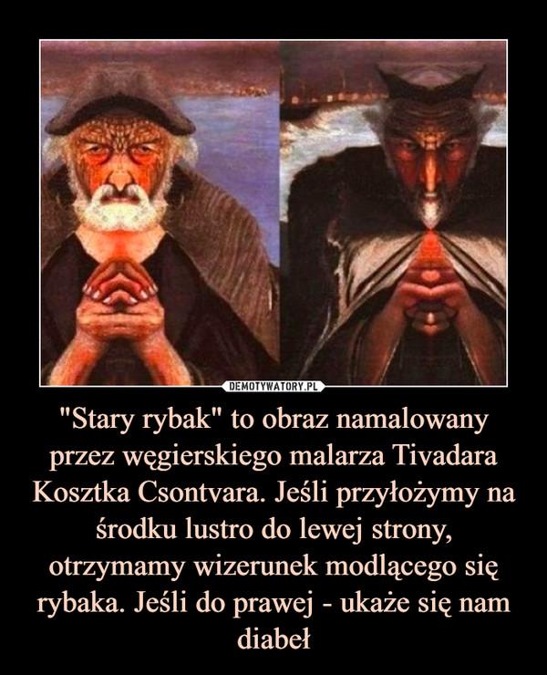 """""""Stary rybak"""" to obraz namalowany przez węgierskiego malarza Tivadara Kosztka Csontvara. Jeśli przyłożymy na środku lustro do lewej strony, otrzymamy wizerunek modlącego się rybaka. Jeśli do prawej - ukaże się nam diabeł –"""