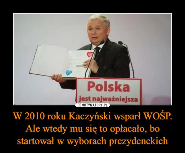 W 2010 roku Kaczyński wsparł WOŚP. Ale wtedy mu się to opłacało, bo startował w wyborach prezydenckich –