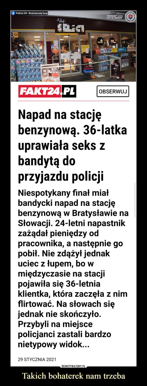 Takich bohaterek nam trzeba –  f Polícia SR - Bratislavský krajO RORPOMÁHAŤA CHRÁNITdeliAdBlueFAKT24,PLOBSERWUJNapad na stacjębenzynową. 36-latkauprawiała seks zbandytą doprzyjazdu policjiNiespotykany finał miałbandycki napad na stacjębenzynową w Bratysławie naSłowacji. 24-letni napastnikzażądał pieniędzy odpracownika, a następnie gopobił. Nie zdążył jednakuciec z łupem, bo wmiędzyczasie na stacjipojawiła się 36-letniaklientka, która zaczęła z nimflirtować. Na słowach sięjednak nie skończyło.Przybyli na miejscepolicjanci zastali bardzonietypowy widok...29 STYCZNIA 2021