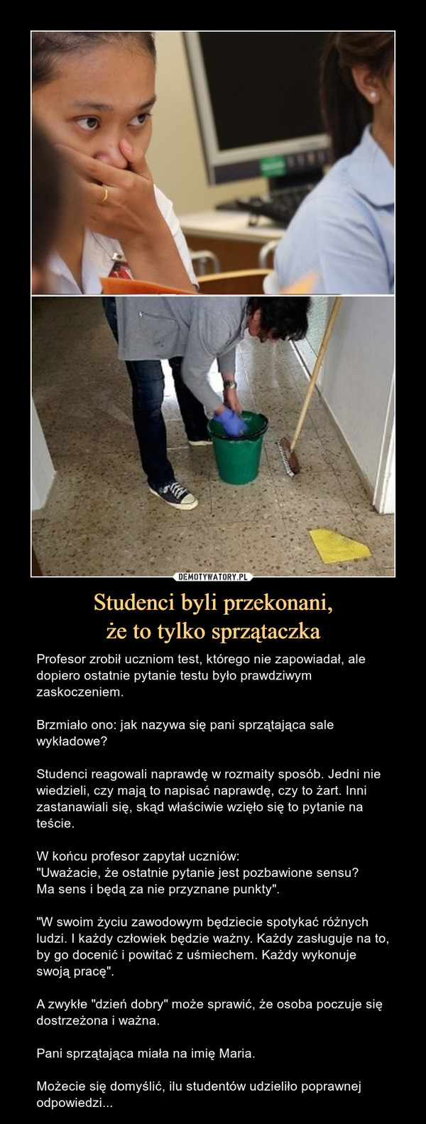 """Studenci byli przekonani,że to tylko sprzątaczka – Profesor zrobił uczniom test, którego nie zapowiadał, ale dopiero ostatnie pytanie testu było prawdziwym zaskoczeniem.Brzmiało ono: jak nazywa się pani sprzątająca sale wykładowe?Studenci reagowali naprawdę w rozmaity sposób. Jedni nie wiedzieli, czy mają to napisać naprawdę, czy to żart. Inni zastanawiali się, skąd właściwie wzięło się to pytanie na teście.W końcu profesor zapytał uczniów:""""Uważacie, że ostatnie pytanie jest pozbawione sensu? Ma sens i będą za nie przyznane punkty"""".""""W swoim życiu zawodowym będziecie spotykać różnych ludzi. I każdy człowiek będzie ważny. Każdy zasługuje na to, by go docenić i powitać z uśmiechem. Każdy wykonuje swoją pracę"""".A zwykłe """"dzień dobry"""" może sprawić, że osoba poczuje się dostrzeżona i ważna. Pani sprzątająca miała na imię Maria.Możecie się domyślić, ilu studentów udzieliło poprawnej odpowiedzi... Profesor zrobił uczniom test, którego nie zapowiadał, ale dopiero ostatnie pytanie testu było prawdziwym zaskoczeniem.Brzmiało ono: jak nazywa się pani sprzątająca sale wykładowe?Studenci reagowali naprawdę w rozmaity sposób. Jedni nie wiedzieli, czy mają to napisać naprawdę, czy to żart. Inni zastanawiali się, skąd właściwie wzięło się to pytanie na teście.W końcu profesor zapytał uczniów:""""Uważacie, że ostatnie pytanie jest pozbawione sensu? Ma sens i będą za nie przyznane punkty"""".""""W swoim życiu zawodowym będziecie spotykać różnych ludzi. I każdy człowiek będzie ważny. Każdy zasługuje na to, by go docenić i powitać z uśmiechem. Każdy wykonuje swoją pracę"""".A zwykłe """"dzień dobry"""" może sprawić, że osoba poczuje się dostrzeżona i ważna. Pani sprzątająca miała na imię Maria.Możecie się domyślić, ilu studentów udzieliło poprawnej odpowiedzi..."""