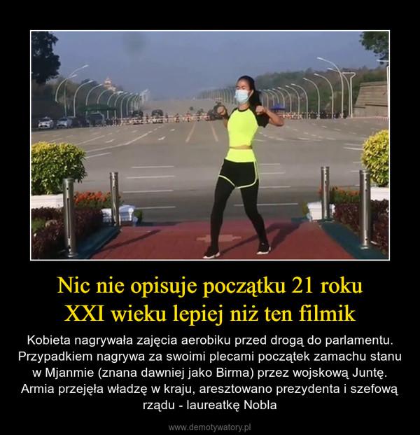 Nic nie opisuje początku 21 rokuXXI wieku lepiej niż ten filmik – Kobieta nagrywała zajęcia aerobiku przed drogą do parlamentu. Przypadkiem nagrywa za swoimi plecami początek zamachu stanu w Mjanmie (znana dawniej jako Birma) przez wojskową Juntę. Armia przejęła władzę w kraju, aresztowano prezydenta i szefową rządu - laureatkę Nobla