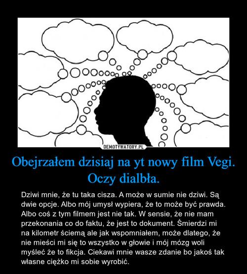 Obejrzałem dzisiaj na yt nowy film Vegi. Oczy dialbła.