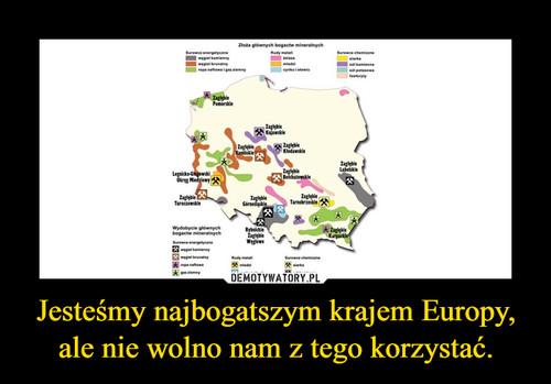 Jesteśmy najbogatszym krajem Europy, ale nie wolno nam z tego korzystać.